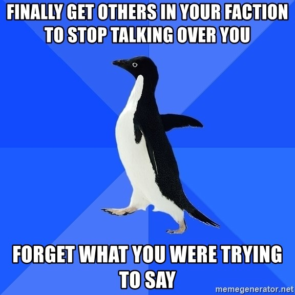 Socially Awkward Penguin - finally get others in your faction to stop talking over you Forget what you were trying to say