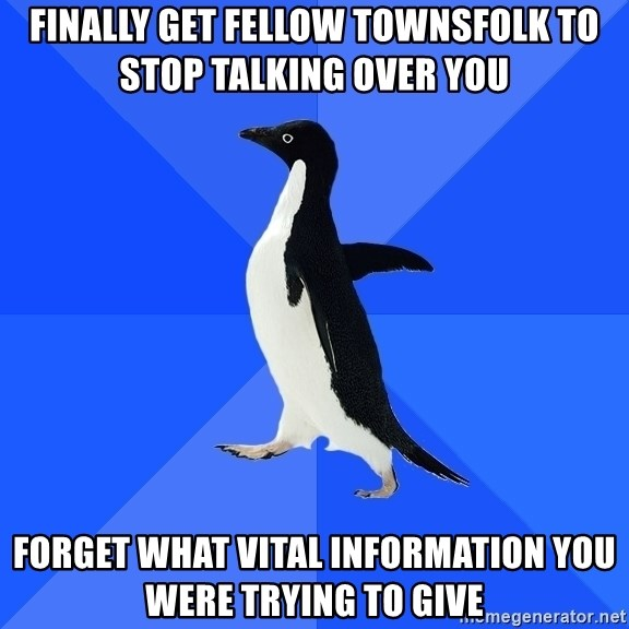 Socially Awkward Penguin - finally get fellow townsfolk to stop talking over you forget what vital information you were trying to give
