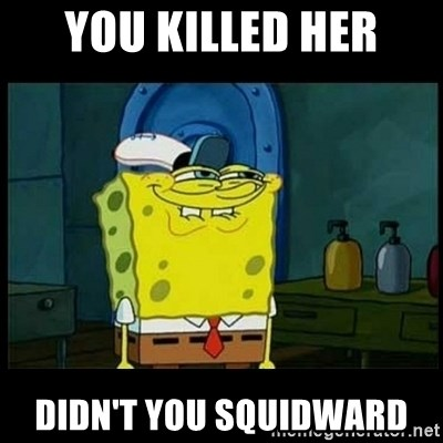 Don't you, Squidward? - you killed her didn't you squidward