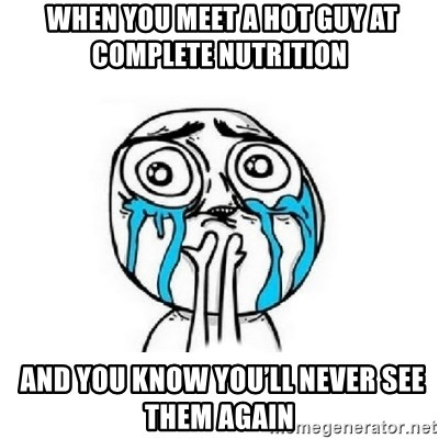 Crying face - When you meet a hot guy at complete nutrition   And you know you'll never see them again