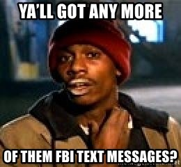 Ya'll got any more Of them FBI text messages? - Dave