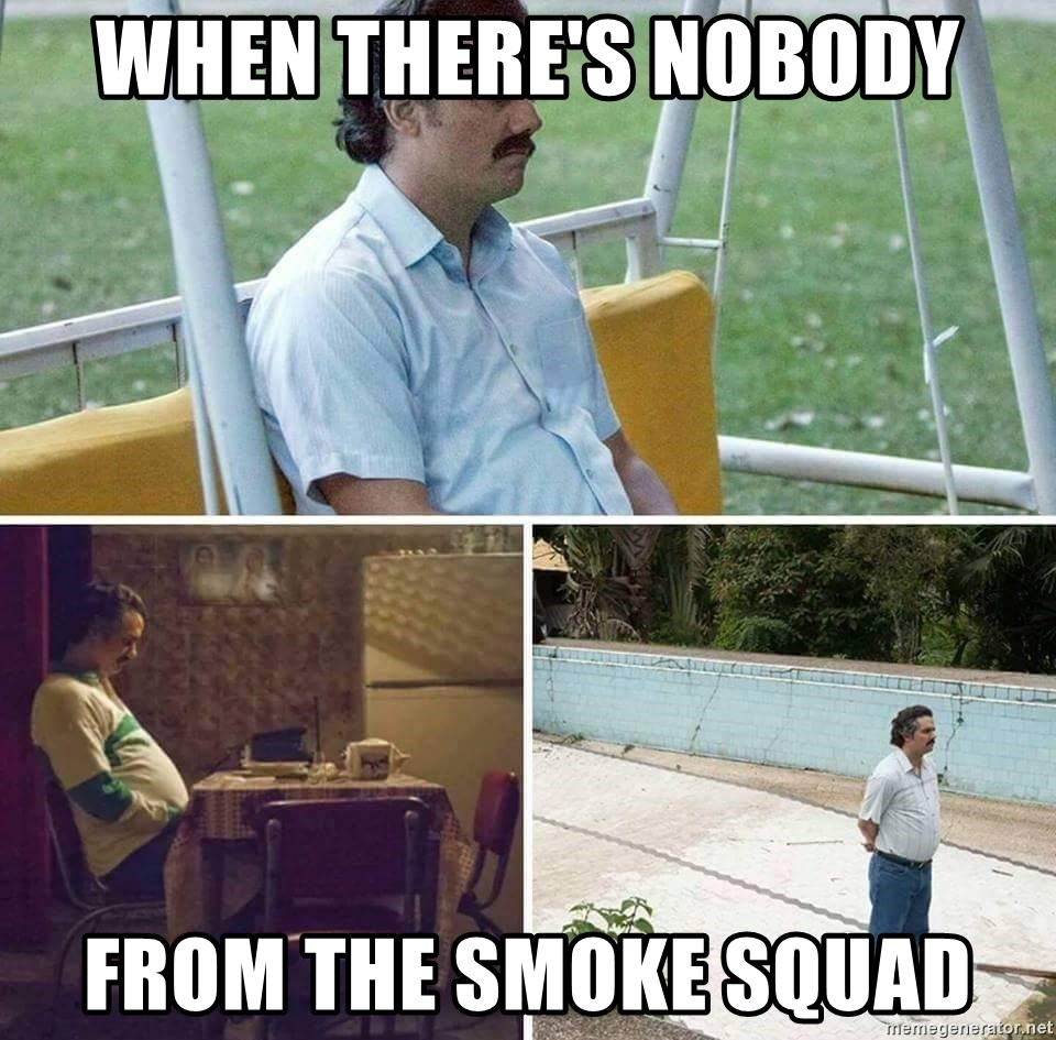 when there's nobody from the smoke squad - Pablo Escobar
