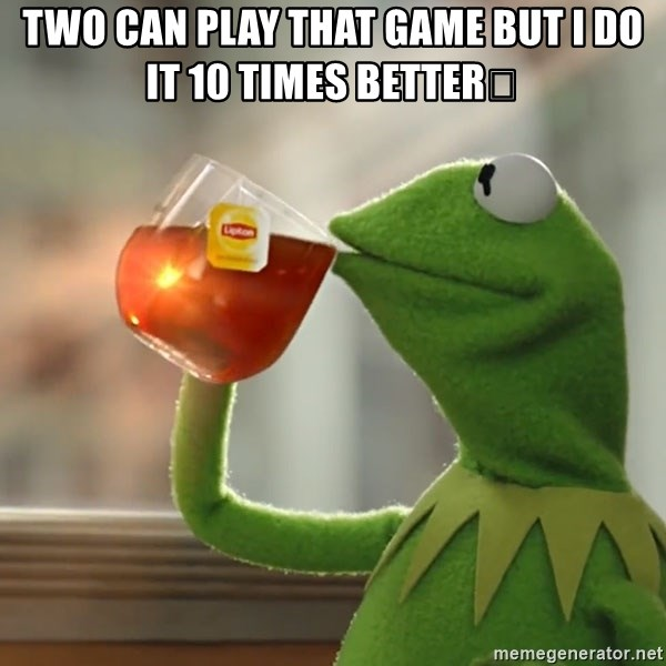 Kermit The Frog Drinking Tea - Two can play that game but i do it 10 times better😒