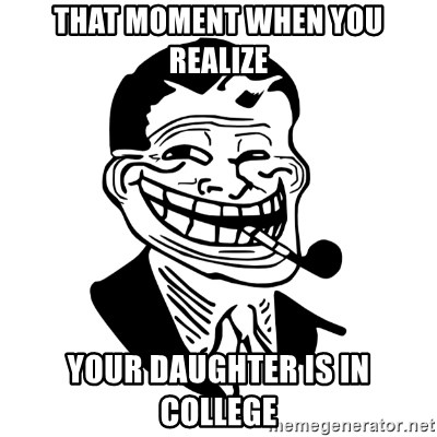 Troll Dad - That moment when you realize Your daughter is in college