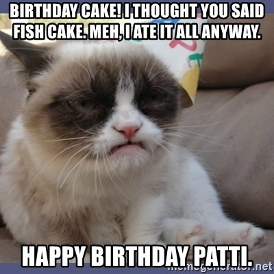 Birthday Grumpy Cat - Birthday cake! I thought you said fish cake. Meh, I ate it all anyway. Happy Birthday Patti.