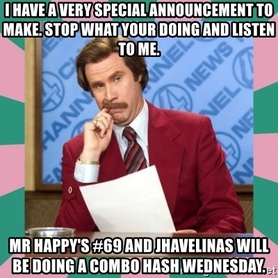 anchorman - I have a very special announcement to make. Stop what your doing and listen to me.  Mr Happy's #69 and jHavelinas will be doing a combo hash Wednesday.