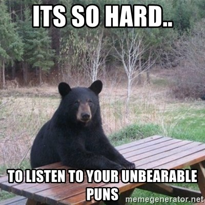 Patient Bear - its so hard.. to listen to your unbearable puns
