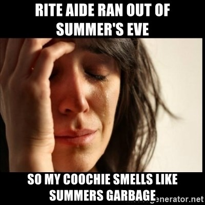First World Problems - Rite Aide ran out of summer's Eve so my coochie smells like summers garbage