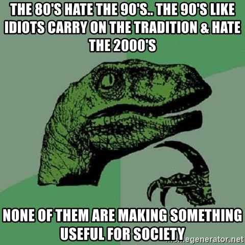 Philosoraptor - The 80's hate the 90's.. the 90's like idiots carry on the tradition & hate the 2000's None of them are making something useful for society