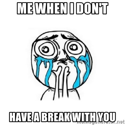 Crying face - me when i don't have a break with you