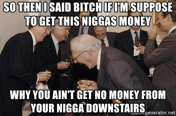 So Then I Said... - so then I said bitch if I'm suppose to get this niggas money why you ain't get no money from your nigga downstairs