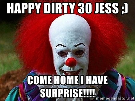 Pennywise the Clown - HAppy DIRTY 30 JESS ;)  Come home I have SURPRISE!!!!