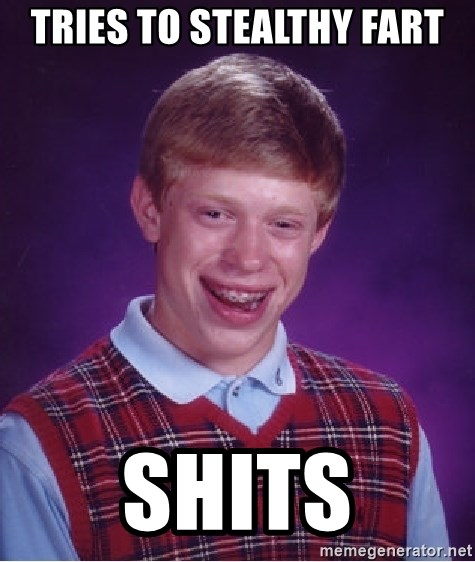 Bad Luck Brian - Tries to stealthy fart shits