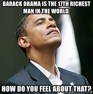 Pretentious Obama - Barack Obama is the 17th richest man in the world. How do you feel about that?