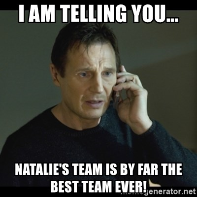 I will Find You Meme - I AM TELLING YOU... NATALIE'S TEAM IS BY FAR THE BEST TEAM EVER!