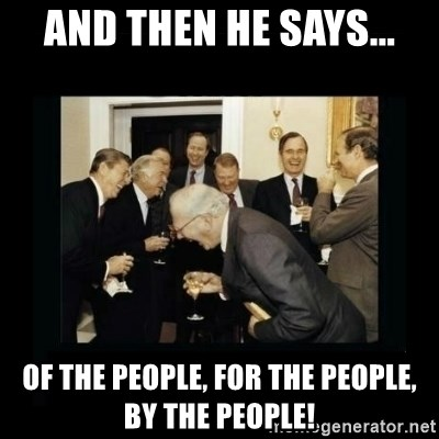 Rich Men Laughing - And then he says... of the people, for the people, by the people!