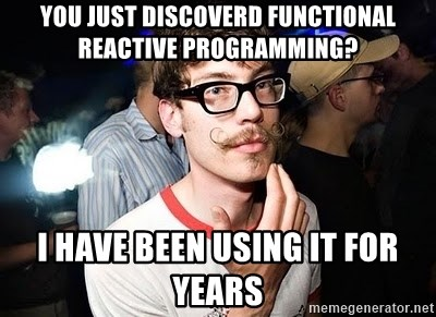 Super Smart Hipster - You just discoverd Functional Reactive Programming? I have been using it for years