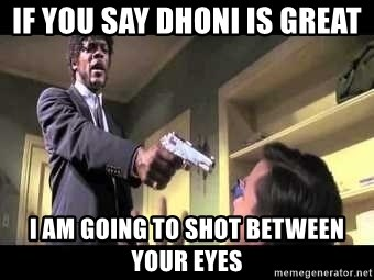 Say what again - If you say dhoni is great I am going to shot between your eyes