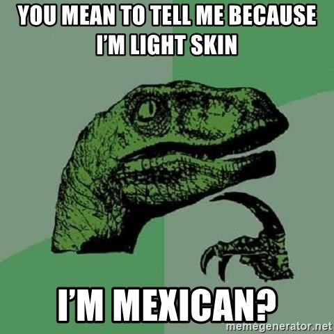 Philosoraptor - You mean to tell me because I'm light skin  I'm Mexican?