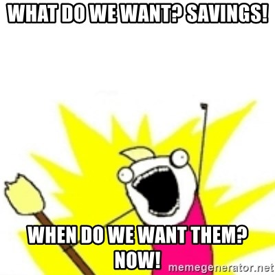 x all the y - What do we want? Savings! When do we want them? Now!