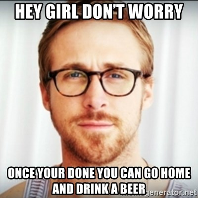Ryan Gosling Hey Girl 3 - Hey girl don't worry  Once your done you can go home and drink a beer