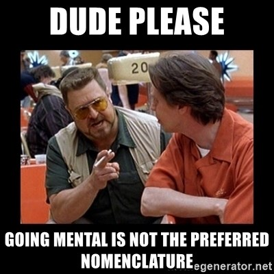 walter sobchak - Dude please going mental is not the preferred nomenclature