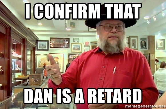 Pawn stars expert - I confirm that Dan is a retard