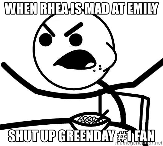 Cereal Guy Angry - When rhea is mad at emily shut up greenday #1 fan