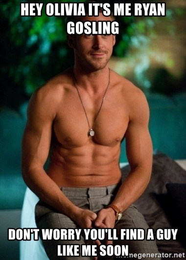 Shirtless Ryan Gosling - Hey olivia it's me Ryan gosling  Don't worry you'll find a guy like me soon