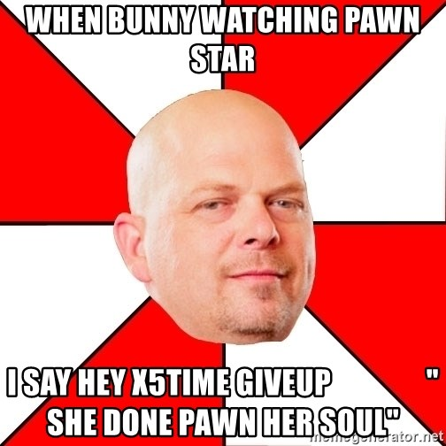 "Pawn Stars - when bunny watching pawn star  I say hey x5time giveup                "" she done pawn her soul"""