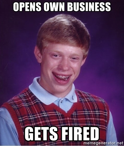 Bad Luck Brian - Opens own business Gets fired