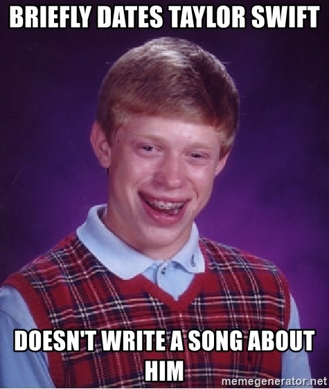 Bad Luck Brian - Briefly dates Taylor Swift Doesn't write a song about him