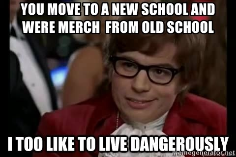 I too like to live dangerously - you move to a new school and  were merch  from old school