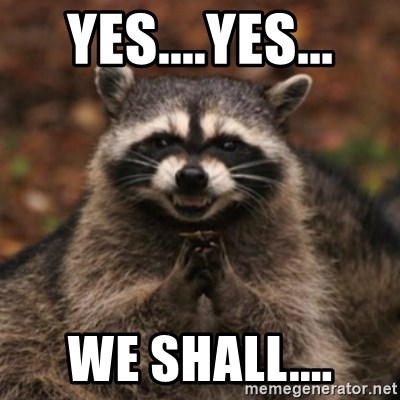 evil raccoon - Yes....yes... We shall....