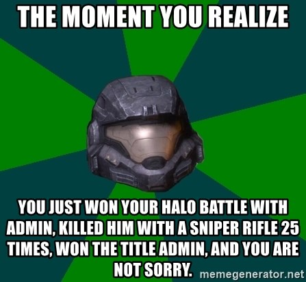 Halo Reach - The moment you realize You just won your halo battle with admin, killed him with a sniper rifle 25 times, won the title admin, and you are not sorry.