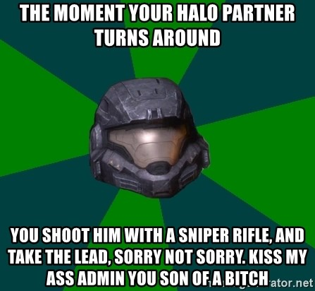 Halo Reach - The moment your halo partner turns around You shoot him with a sniper rifle, and take the lead, sorry not sorry. kiss my ass admin you son of a bitch