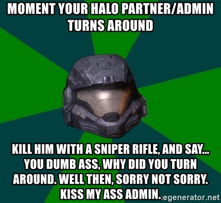 Halo Reach - Moment your halo partner/admin turns around Kill him with a sniper rifle, and say... You dumb ass, why did you turn around. Well then, sorry not sorry. Kiss my ass admin.