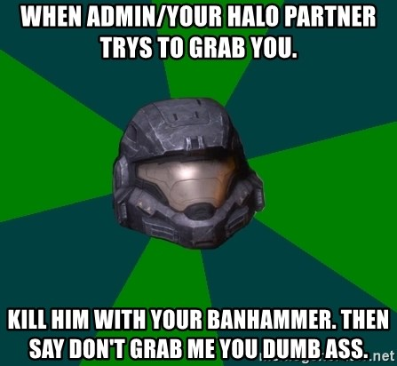 Halo Reach - When Admin/your halo partner trys to grab you. kill him with your banhammer. then say don't grab me you dumb ass.