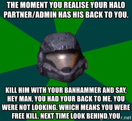 Halo Reach - The moment you realise your halo partner/admin has his back to you. Kill him with your banhammer and say, hey man, you had your back to me. You were not looking. Which means you were free kill. Next time look behind you