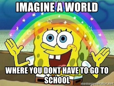 Imagination - imagine a world where you dont have to go to school