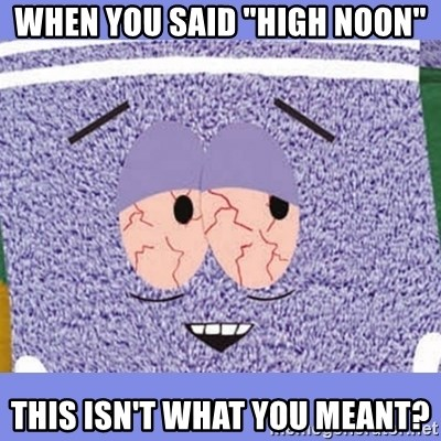 "Towelie - When you said ""High Noon"" This isn't what you meant?"