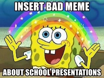 Imagination - Insert bad meme about school presentations