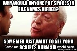 some men just want to watch the world burn - Why would anyone put spaces in file names Alfred? some men just want to see yoru scripts burn sir.