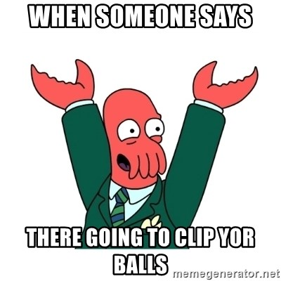 Hooray Zoidberg - when someone says  there going to clip yor balls