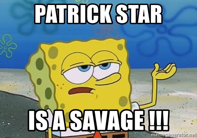 Patrick Star Is A Savage Ill Have You Know Spongebob Meme