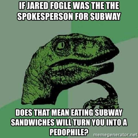 Philosoraptor - If Jared Fogle was the the spokesperson for subway does that mean eating subway sandwiches will turn you into a pedophile?
