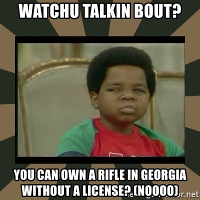 What you talkin' bout Willis  - watchu talkin bout? you can own a rifle in georgia without a license? (noooo)