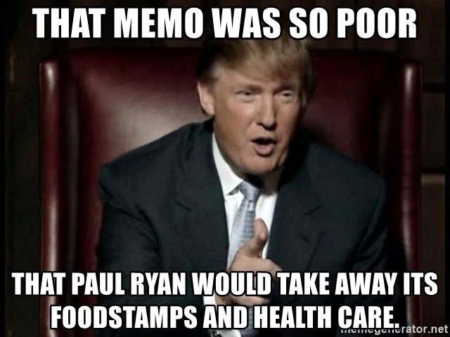 Donald Trump - That memo was so poor That Paul Ryan would take away its foodstamps and health care.