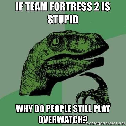 Philosoraptor - if team fortress 2 is stupid why do people still play overwatch?