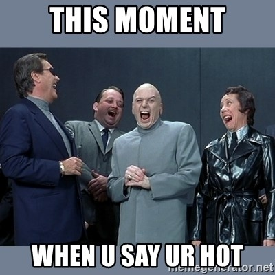 Dr. Evil and His Minions - this moment when u say ur hot